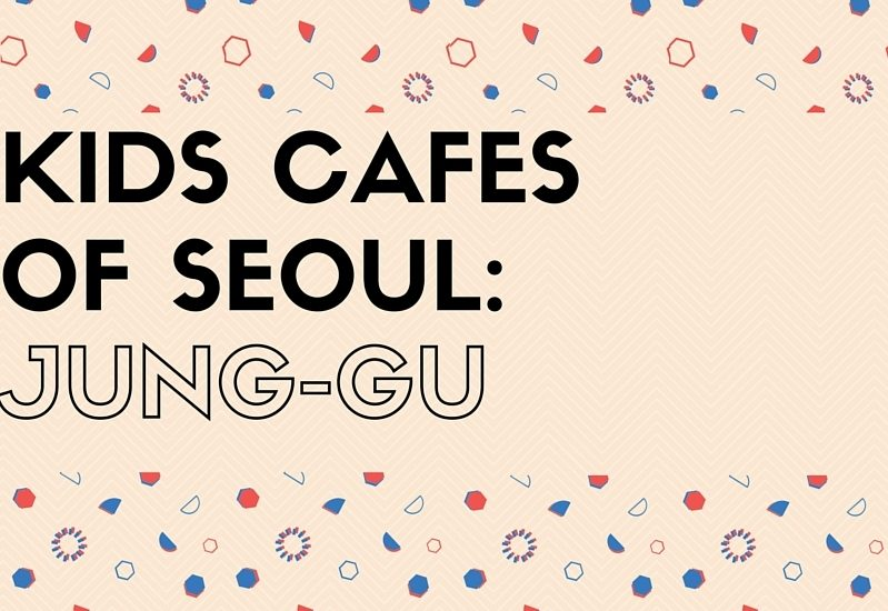 KIDS CAFES in Jung-gu, Seoul